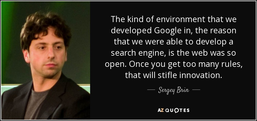 The kind of environment that we developed Google in, the reason that we were able to develop a search engine, is the web was so open. Once you get too many rules, that will stifle innovation. - Sergey Brin