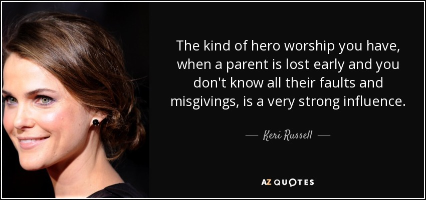 The kind of hero worship you have, when a parent is lost early and you don't know all their faults and misgivings, is a very strong influence. - Keri Russell