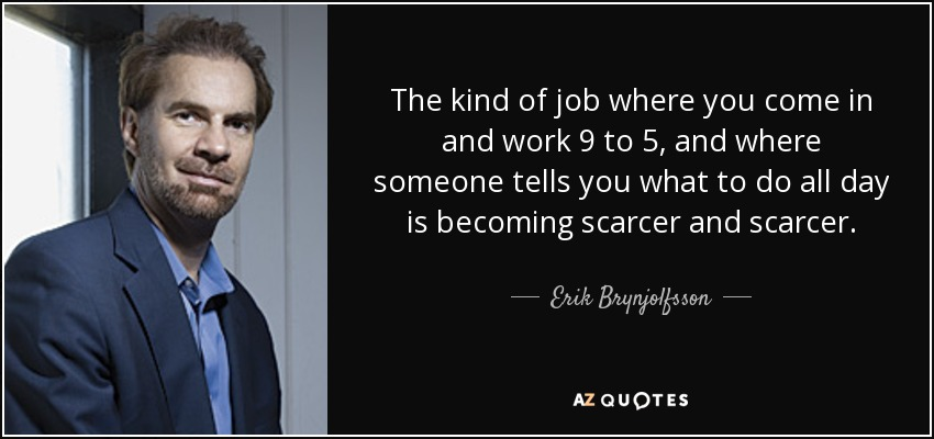 The kind of job where you come in and work 9 to 5, and where someone tells you what to do all day is becoming scarcer and scarcer. - Erik Brynjolfsson