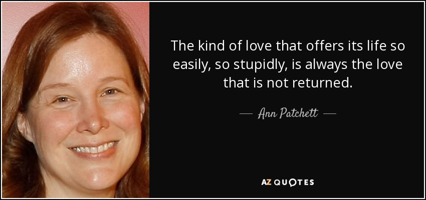 The kind of love that offers its life so easily, so stupidly, is always the love that is not returned. - Ann Patchett