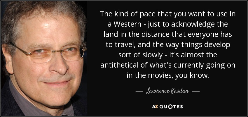 The kind of pace that you want to use in a Western - just to acknowledge the land in the distance that everyone has to travel, and the way things develop sort of slowly - it's almost the antithetical of what's currently going on in the movies, you know. - Lawrence Kasdan