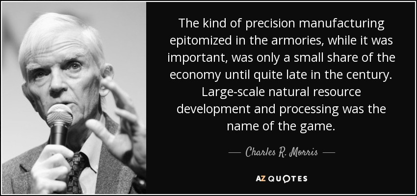 The kind of precision manufacturing epitomized in the armories, while it was important, was only a small share of the economy until quite late in the century. Large-scale natural resource development and processing was the name of the game. - Charles R. Morris