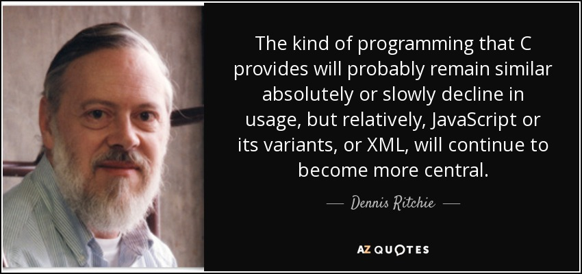 The kind of programming that C provides will probably remain similar absolutely or slowly decline in usage, but relatively, JavaScript or its variants, or XML, will continue to become more central. - Dennis Ritchie