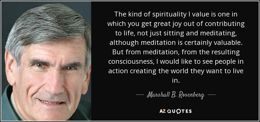 The kind of spirituality I value is one in which you get great joy out of contributing to life, not just sitting and meditating, although meditation is certainly valuable. But from meditation, from the resulting consciousness, I would like to see people in action creating the world they want to live in. - Marshall B. Rosenberg