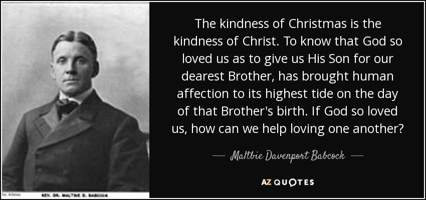 The kindness of Christmas is the kindness of Christ. To know that God so loved us as to give us His Son for our dearest Brother, has brought human affection to its highest tide on the day of that Brother's birth. If God so loved us, how can we help loving one another? - Maltbie Davenport Babcock