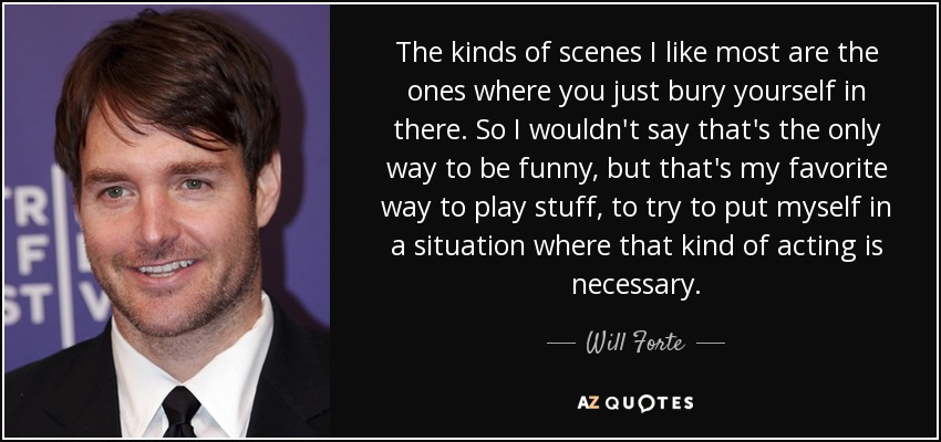 The kinds of scenes I like most are the ones where you just bury yourself in there. So I wouldn't say that's the only way to be funny, but that's my favorite way to play stuff, to try to put myself in a situation where that kind of acting is necessary. - Will Forte