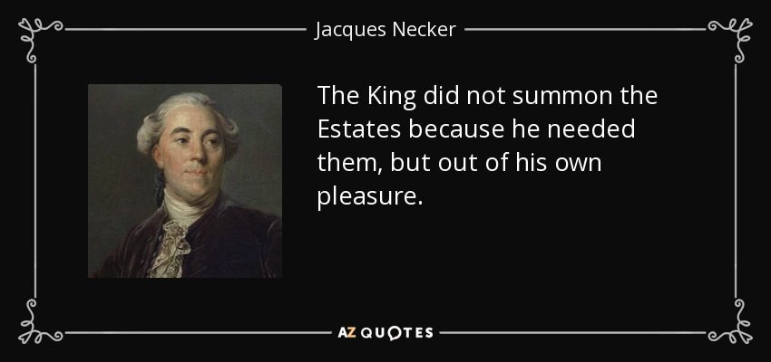 The King did not summon the Estates because he needed them, but out of his own pleasure. - Jacques Necker