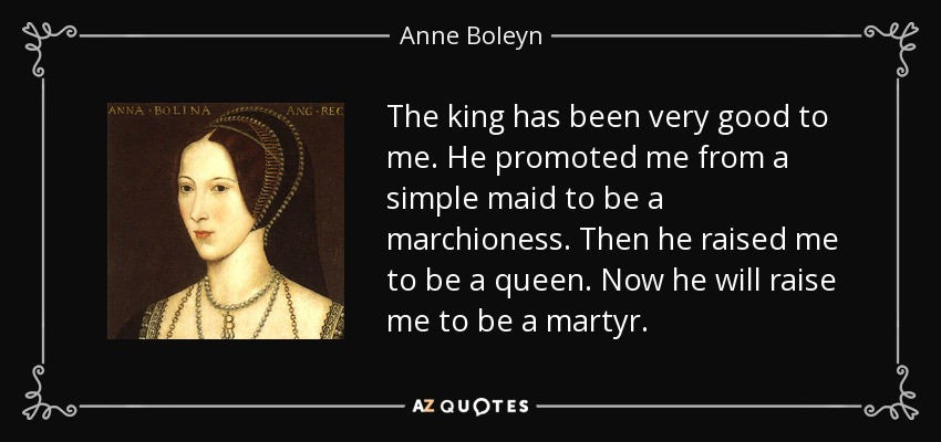 The king has been very good to me. He promoted me from a simple maid to be a marchioness. Then he raised me to be a queen. Now he will raise me to be a martyr. - Anne Boleyn