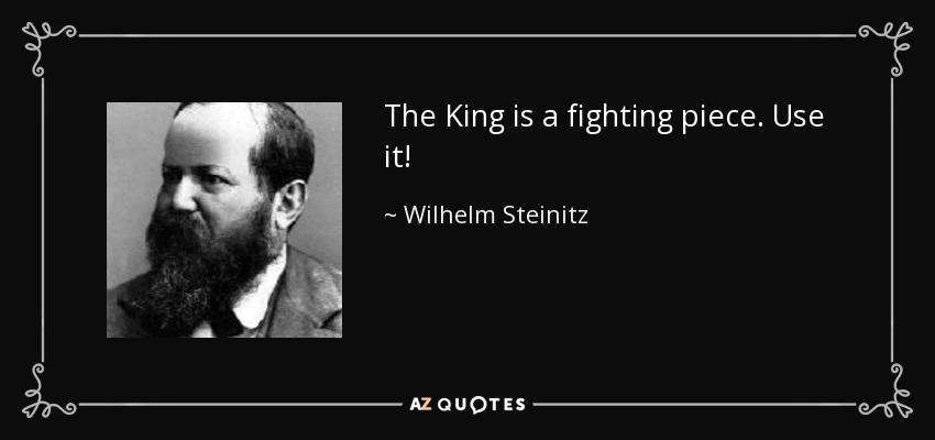 The King is a fighting piece. Use it! - Wilhelm Steinitz