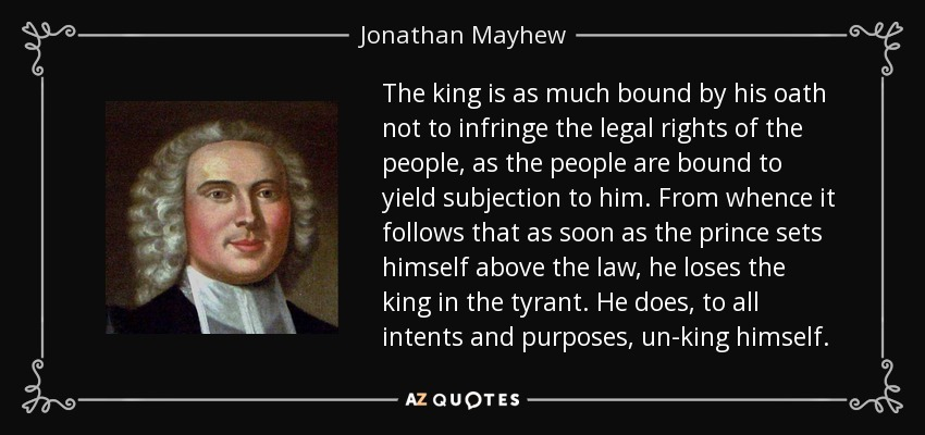 The king is as much bound by his oath not to infringe the legal rights of the people, as the people are bound to yield subjection to him. From whence it follows that as soon as the prince sets himself above the law, he loses the king in the tyrant. He does, to all intents and purposes, un-king himself. - Jonathan Mayhew