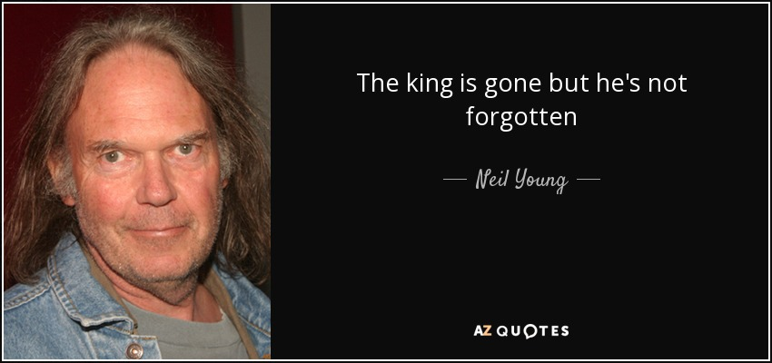 Neil Young Quote The King Is Gone But Hes Not Forgotten
