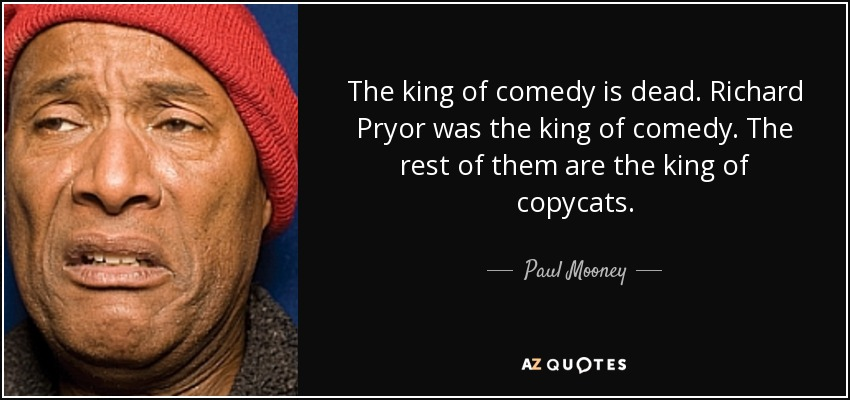 The king of comedy is dead. Richard Pryor was the king of comedy. The rest of them are the king of copycats. - Paul Mooney