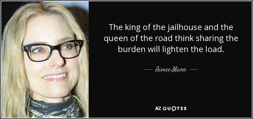 The king of the jailhouse and the queen of the road think sharing the burden will lighten the load. - Aimee Mann