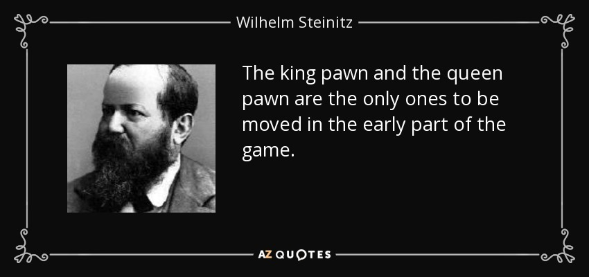 The king pawn and the queen pawn are the only ones to be moved in the early part of the game. - Wilhelm Steinitz