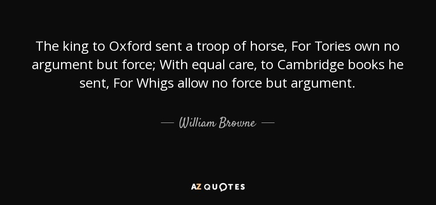 The king to Oxford sent a troop of horse, For Tories own no argument but force; With equal care, to Cambridge books he sent, For Whigs allow no force but argument. - William Browne