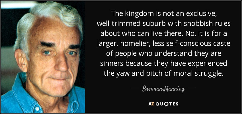 The kingdom is not an exclusive, well-trimmed suburb with snobbish rules about who can live there. No, it is for a larger, homelier, less self-conscious caste of people who understand they are sinners because they have experienced the yaw and pitch of moral struggle. - Brennan Manning