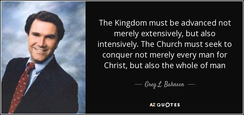 The Kingdom must be advanced not merely extensively, but also intensively. The Church must seek to conquer not merely every man for Christ, but also the whole of man - Greg L. Bahnsen