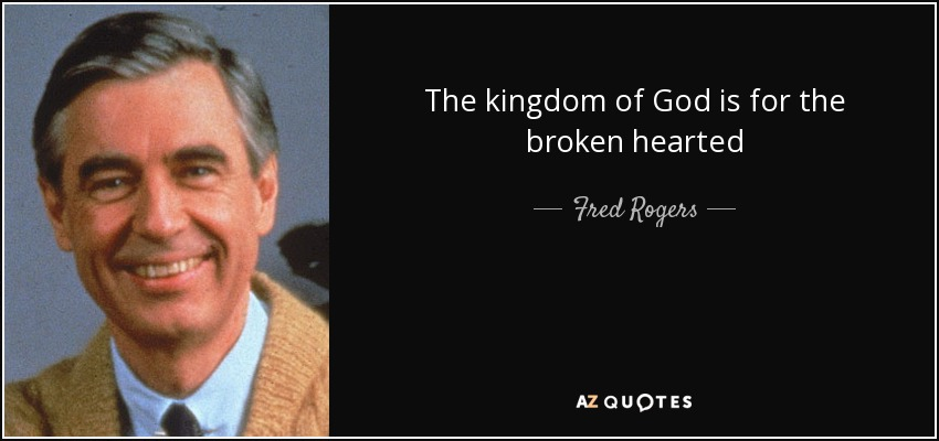 The kingdom of God is for the broken hearted - Fred Rogers
