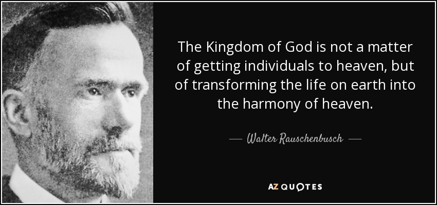 The Kingdom of God is not a matter of getting individuals to heaven, but of transforming the life on earth into the harmony of heaven. - Walter Rauschenbusch