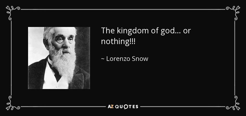 The kingdom of god... or nothing!!! - Lorenzo Snow