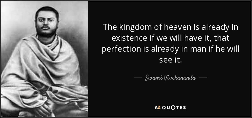 The kingdom of heaven is already in existence if we will have it, that perfection is already in man if he will see it. - Swami Vivekananda