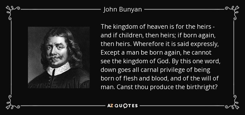 The kingdom of heaven is for the heirs - and if children, then heirs; if born again, then heirs. Wherefore it is said expressly, Except a man be born again, he cannot see the kingdom of God. By this one word, down goes all carnal privilege of being born of flesh and blood, and of the will of man. Canst thou produce the birthright? - John Bunyan