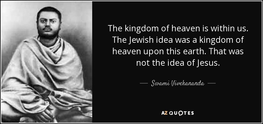 The kingdom of heaven is within us. The Jewish idea was a kingdom of heaven upon this earth. That was not the idea of Jesus. - Swami Vivekananda