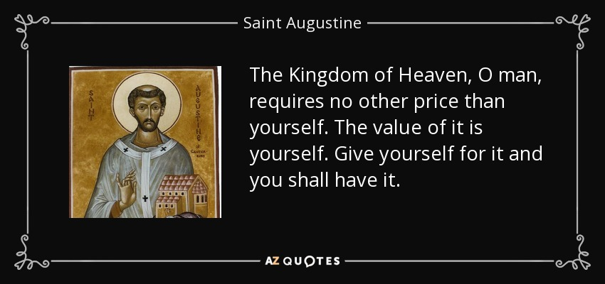 The Kingdom of Heaven, O man, requires no other price than yourself. The value of it is yourself. Give yourself for it and you shall have it. - Saint Augustine
