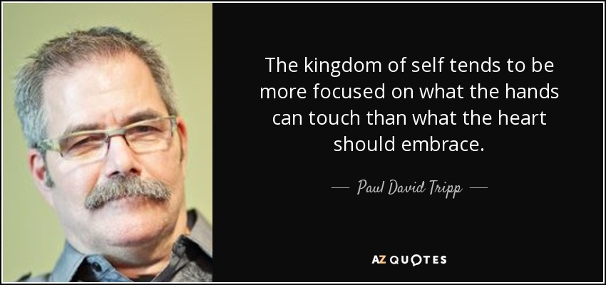 The kingdom of self tends to be more focused on what the hands can touch than what the heart should embrace. - Paul David Tripp