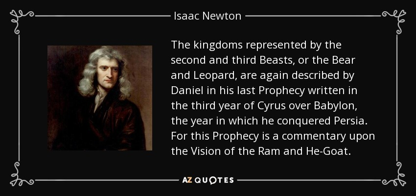 The kingdoms represented by the second and third Beasts, or the Bear and Leopard, are again described by Daniel in his last Prophecy written in the third year of Cyrus over Babylon , the year in which he conquered Persia. For this Prophecy is a commentary upon the Vision of the Ram and He-Goat. - Isaac Newton
