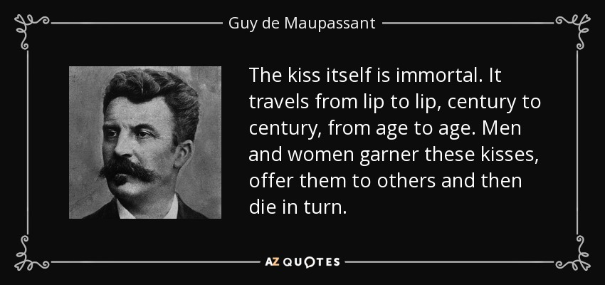 The kiss itself is immortal. It travels from lip to lip, century to century, from age to age. Men and women garner these kisses, offer them to others and then die in turn. - Guy de Maupassant