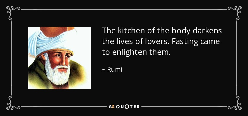 The kitchen of the body darkens the lives of lovers. Fasting came to enlighten them. - Rumi