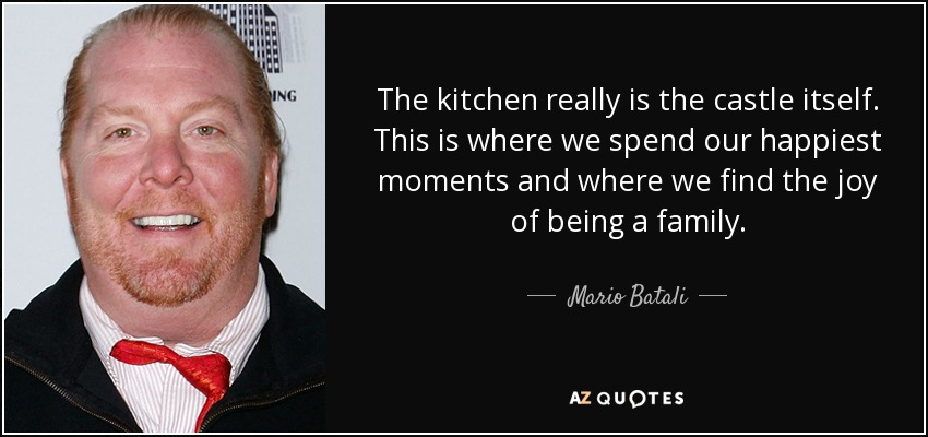 The kitchen really is the castle itself. This is where we spend our happiest moments and where we find the joy of being a family. - Mario Batali