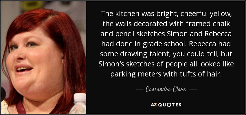 The kitchen was bright, cheerful yellow, the walls decorated with framed chalk and pencil sketches Simon and Rebecca had done in grade school. Rebecca had some drawing talent, you could tell, but Simon's sketches of people all looked like parking meters with tufts of hair. - Cassandra Clare