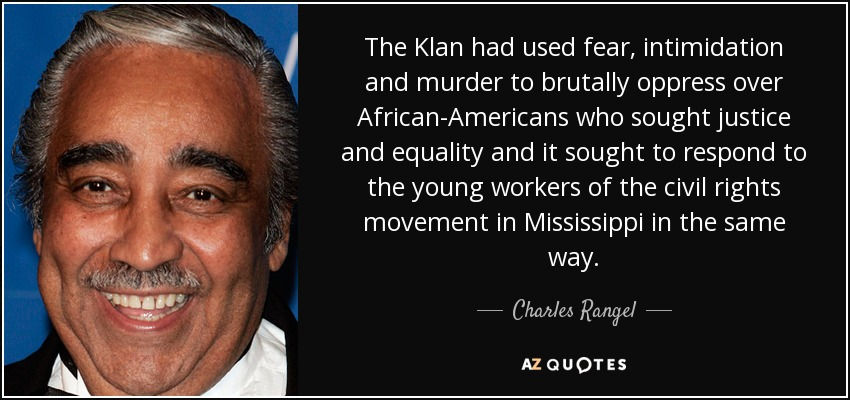 The Klan had used fear, intimidation and murder to brutally oppress over African-Americans who sought justice and equality and it sought to respond to the young workers of the civil rights movement in Mississippi in the same way. - Charles Rangel