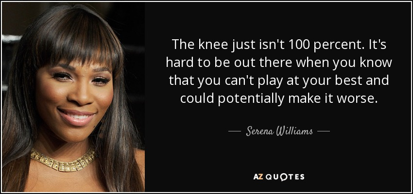 The knee just isn't 100 percent. It's hard to be out there when you know that you can't play at your best and could potentially make it worse. - Serena Williams