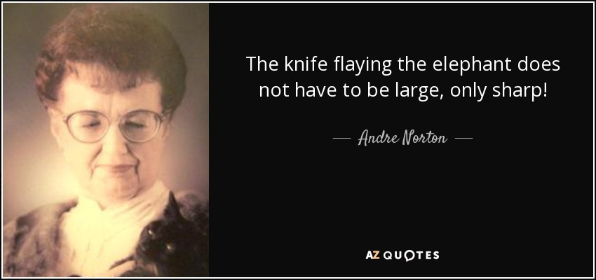 The knife flaying the elephant does not have to be large, only sharp! - Andre Norton
