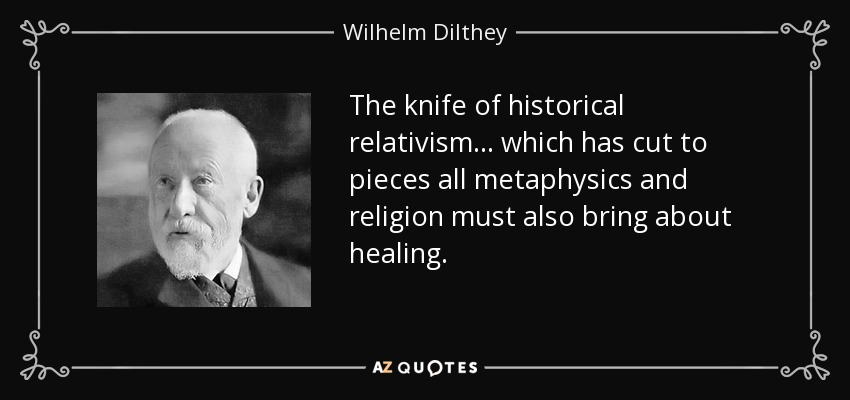 The knife of historical relativism... which has cut to pieces all metaphysics and religion must also bring about healing. - Wilhelm Dilthey