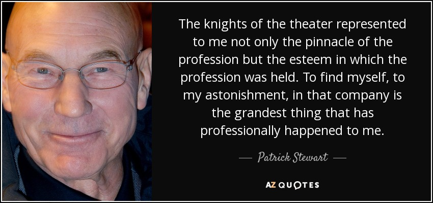 The knights of the theater represented to me not only the pinnacle of the profession but the esteem in which the profession was held. To find myself, to my astonishment, in that company is the grandest thing that has professionally happened to me. - Patrick Stewart