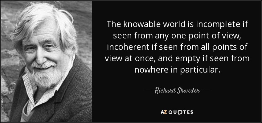 The knowable world is incomplete if seen from any one point of view, incoherent if seen from all points of view at once, and empty if seen from nowhere in particular. - Richard Shweder