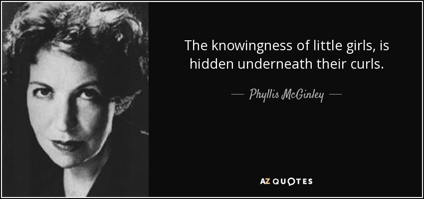 The knowingness of little girls, is hidden underneath their curls. - Phyllis McGinley