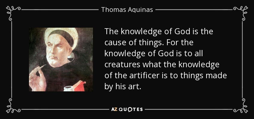 The knowledge of God is the cause of things. For the knowledge of God is to all creatures what the knowledge of the artificer is to things made by his art. - Thomas Aquinas