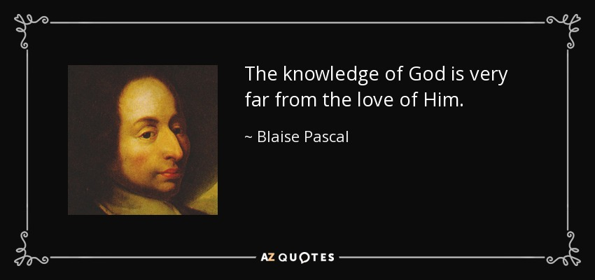 The knowledge of God is very far from the love of Him. - Blaise Pascal