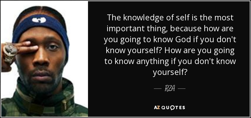 The knowledge of self is the most important thing, because how are you going to know God if you don't know yourself? How are you going to know anything if you don't know yourself? - RZA