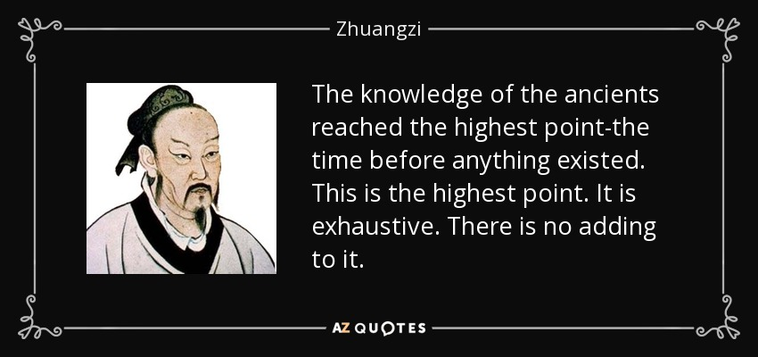 The knowledge of the ancients reached the highest point-the time before anything existed. This is the highest point. It is exhaustive. There is no adding to it. - Zhuangzi
