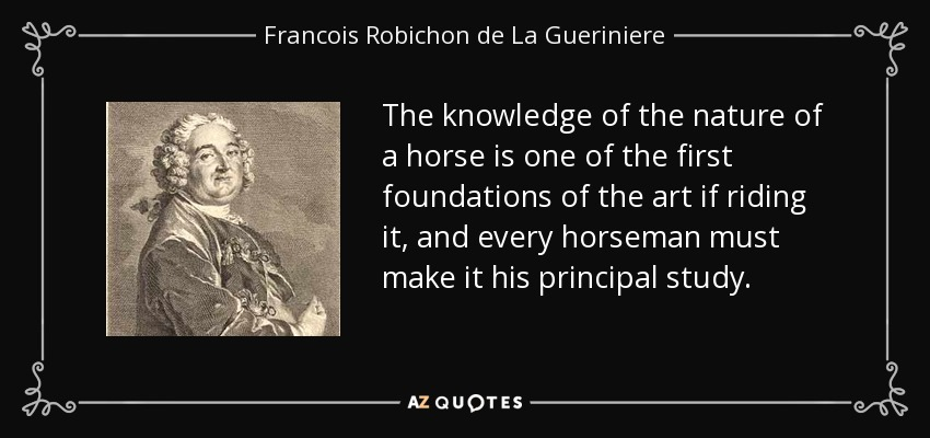 The knowledge of the nature of a horse is one of the first foundations of the art if riding it, and every horseman must make it his principal study. - Francois Robichon de La Gueriniere