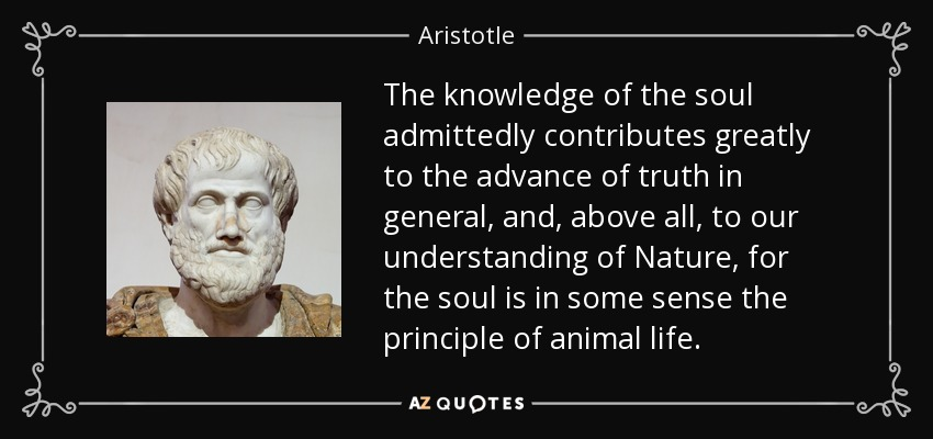 The knowledge of the soul admittedly contributes greatly to the advance of truth in general, and, above all, to our understanding of Nature, for the soul is in some sense the principle of animal life. - Aristotle