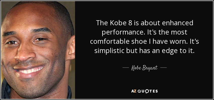 The Kobe 8 is about enhanced performance. It's the most comfortable shoe I have worn. It's simplistic but has an edge to it. - Kobe Bryant