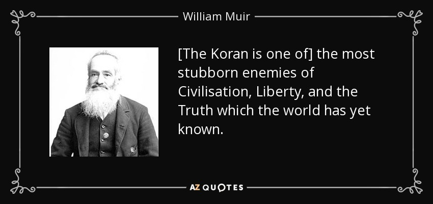 [The Koran is one of] the most stubborn enemies of Civilisation, Liberty, and the Truth which the world has yet known. - William Muir