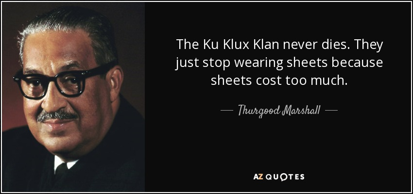 The Ku Klux Klan never dies. They just stop wearing sheets because sheets cost too much. - Thurgood Marshall